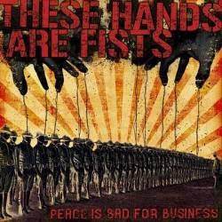 "THESE HANDS ARE FISTS ""Peace is bad for business\"" mcd"